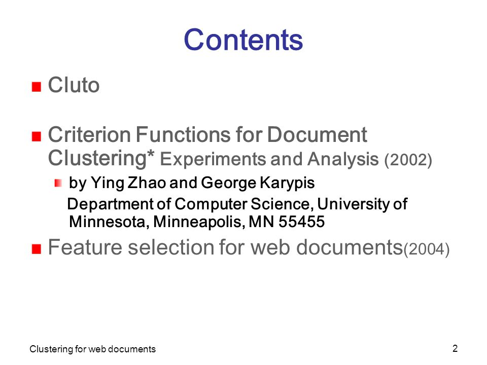 Clustering for web documents 2 Contents Cluto Criterion Functions for Document Clustering* Experiments and Analysis (2002) by Ying Zhao and George Karypis Department of Computer Science, University of Minnesota, Minneapolis, MN 55455 Feature selection for web documents (2004)