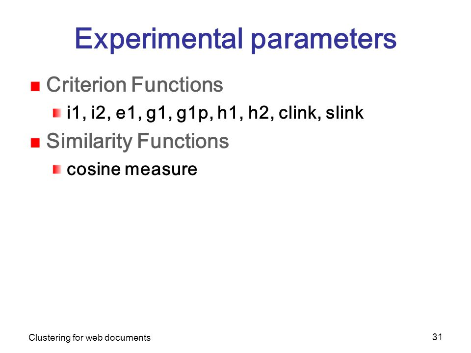 Clustering for web documents 31 Experimental parameters Criterion Functions i1, i2, e1, g1, g1p, h1, h2, clink, slink Similarity Functions cosine measure