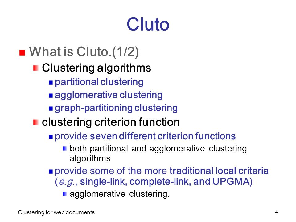 Clustering for web documents 4 Cluto What is Cluto.(1/2) Clustering algorithms partitional clustering agglomerative clustering graph-partitioning clustering clustering criterion function provide seven different criterion functions both partitional and agglomerative clustering algorithms provide some of the more traditional local criteria (e.g., single-link, complete-link, and UPGMA) agglomerative clustering.