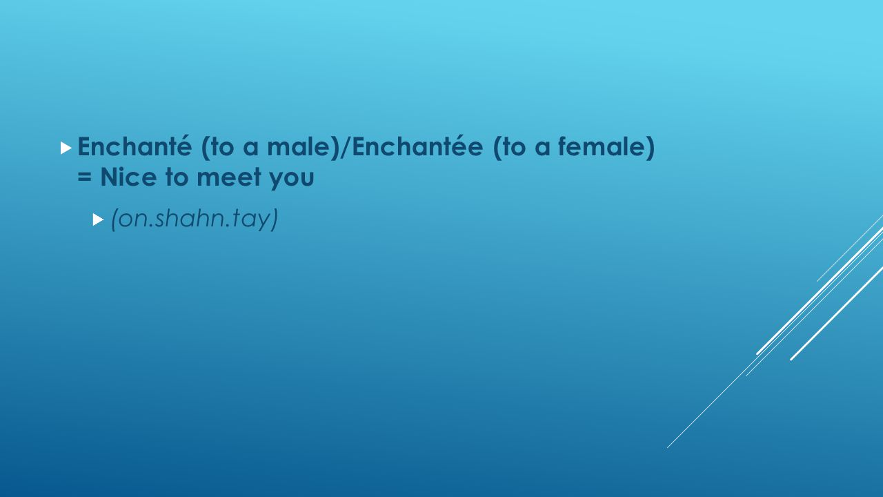  Enchanté (to a male)/Enchantée (to a female) = Nice to meet you  (on.shahn.tay)