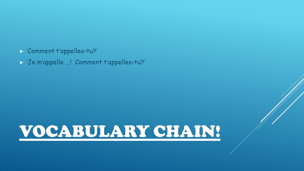 VOCABULARY CHAIN!  'Comment t'appelles-tu '  'Je m'appelle …! Comment t'appelles-tu '