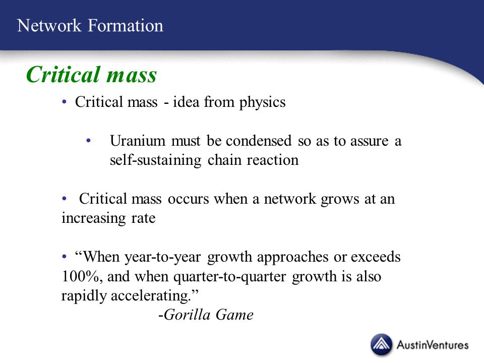 Network Formation Critical mass Critical mass - idea from physics Uranium must be condensed so as to assure a self-sustaining chain reaction Critical mass occurs when a network grows at an increasing rate When year-to-year growth approaches or exceeds 100%, and when quarter-to-quarter growth is also rapidly accelerating. -Gorilla Game