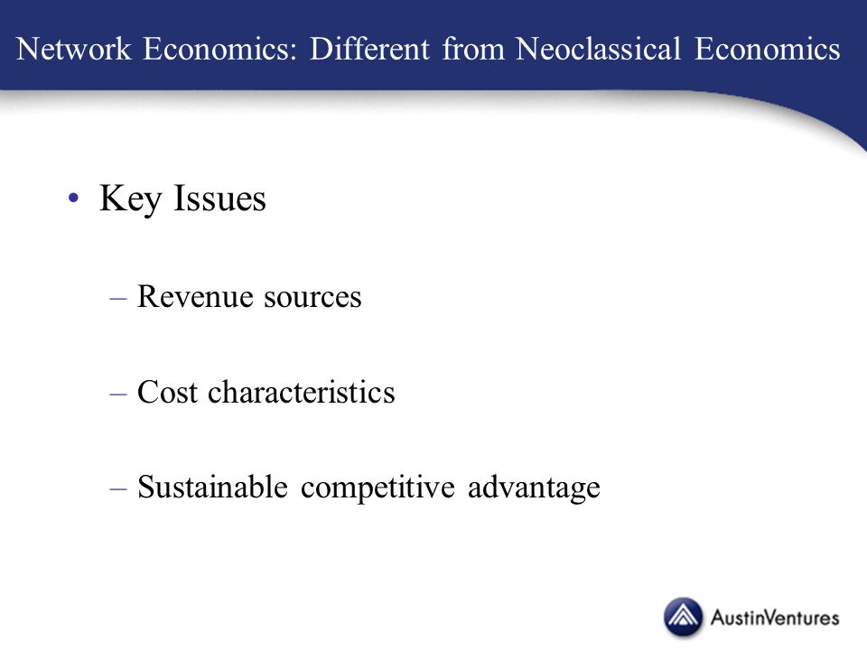 Network Economics: Different from Neoclassical Economics Key Issues –Revenue sources –Cost characteristics –Sustainable competitive advantage