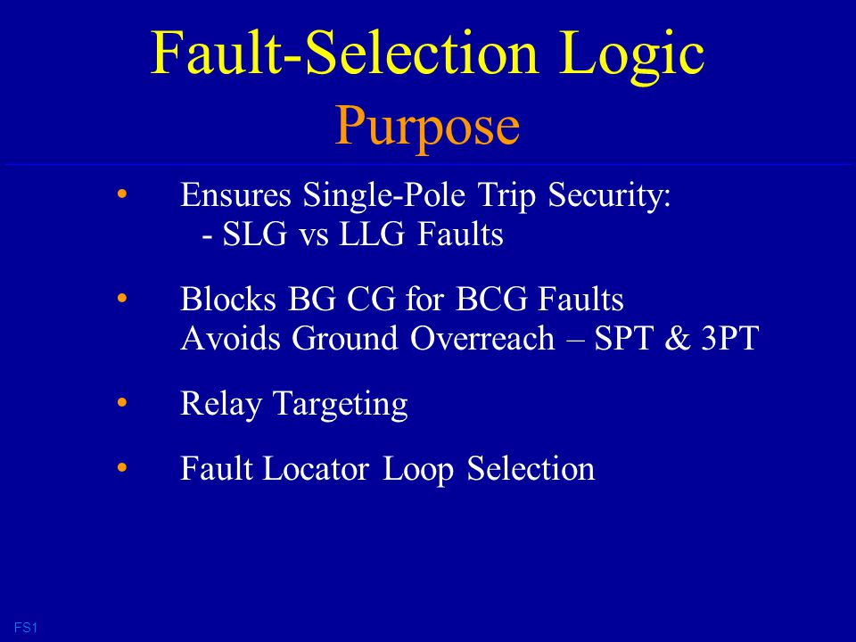 Fault-Selection Logic Purpose Ensures Single-Pole Trip Security: - SLG vs LLG Faults Blocks BG CG for BCG Faults Avoids Ground Overreach – SPT & 3PT Relay Targeting Fault Locator Loop Selection FS1