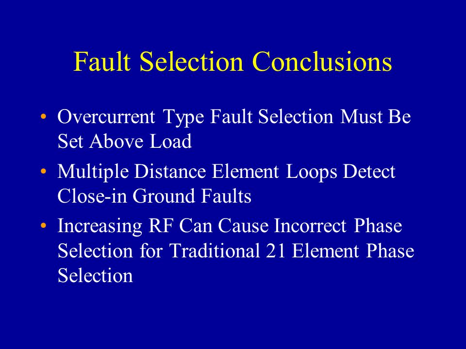 Fault Selection Conclusions Overcurrent Type Fault Selection Must Be Set Above Load Multiple Distance Element Loops Detect Close-in Ground Faults Increasing RF Can Cause Incorrect Phase Selection for Traditional 21 Element Phase Selection