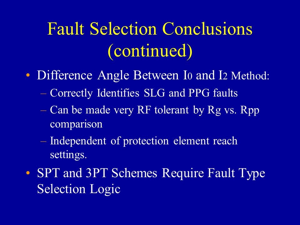Fault Selection Conclusions (continued) Difference Angle Between I 0 and I 2 Method: –Correctly Identifies SLG and PPG faults –Can be made very RF tolerant by Rg vs.