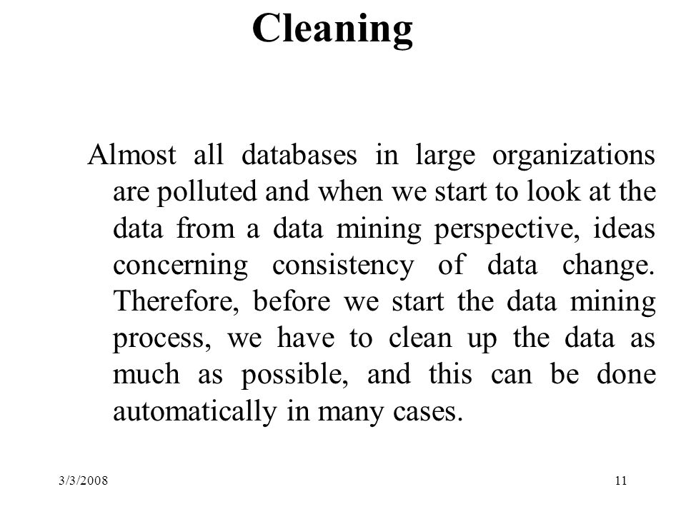 3/3/200811 Cleaning Almost all databases in large organizations are polluted and when we start to look at the data from a data mining perspective, ideas concerning consistency of data change.