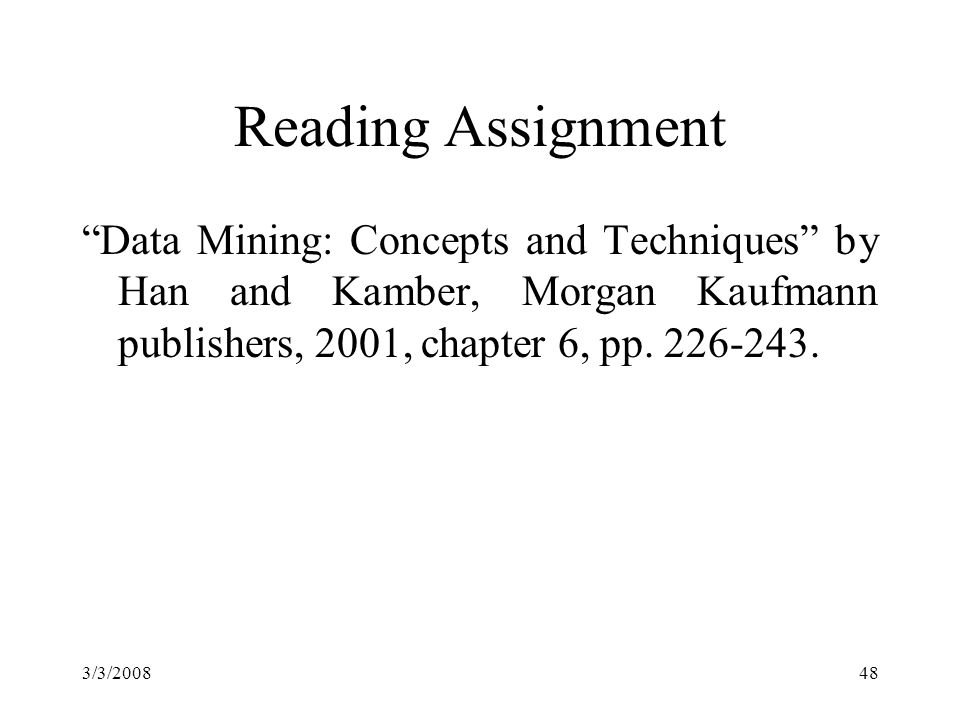 3/3/200848 Reading Assignment Data Mining: Concepts and Techniques by Han and Kamber, Morgan Kaufmann publishers, 2001, chapter 6, pp.