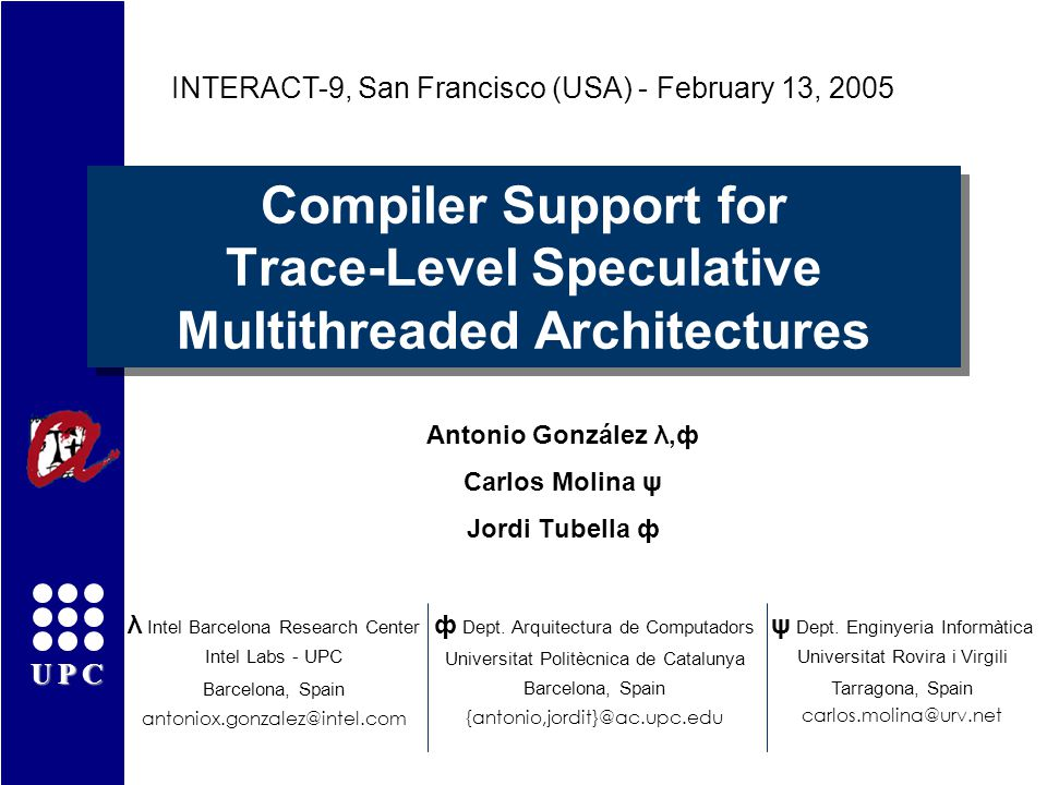 UPC Compiler Support for Trace-Level Speculative Multithreaded Architectures Antonio González λ,ф Carlos Molina ψ Jordi Tubella ф INTERACT-9, San Francisco (USA) - February 13, 2005 λ Intel Barcelona Research Center Intel Labs - UPC Barcelona, Spain antoniox.gonzalez@intel.com ф Dept.