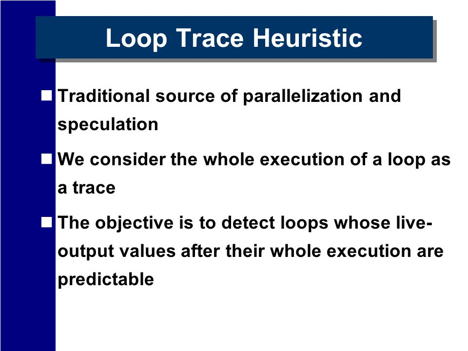 Loop Trace Heuristic Traditional source of parallelization and speculation We consider the whole execution of a loop as a trace The objective is to detect loops whose live- output values after their whole execution are predictable