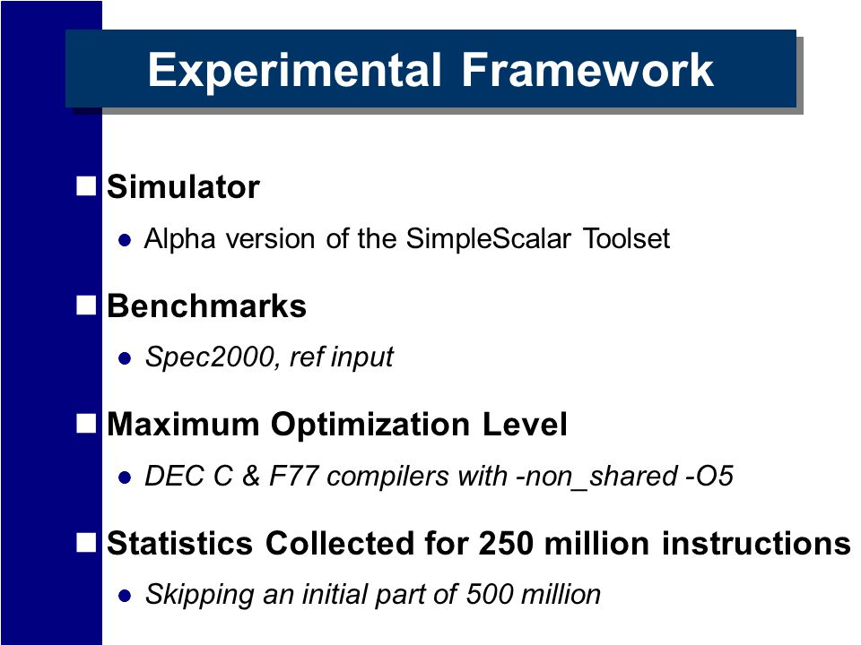 Experimental Framework Simulator Alpha version of the SimpleScalar Toolset Benchmarks Spec2000, ref input Maximum Optimization Level DEC C & F77 compilers with -non_shared -O5 Statistics Collected for 250 million instructions Skipping an initial part of 500 million