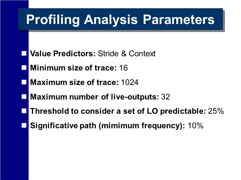 Profiling Analysis Parameters Value Predictors: Stride & Context Minimum size of trace: 16 Maximum size of trace: 1024 Maximum number of live-outputs: 32 Threshold to consider a set of LO predictable: 25% Significative path (mimimum frequency): 10%