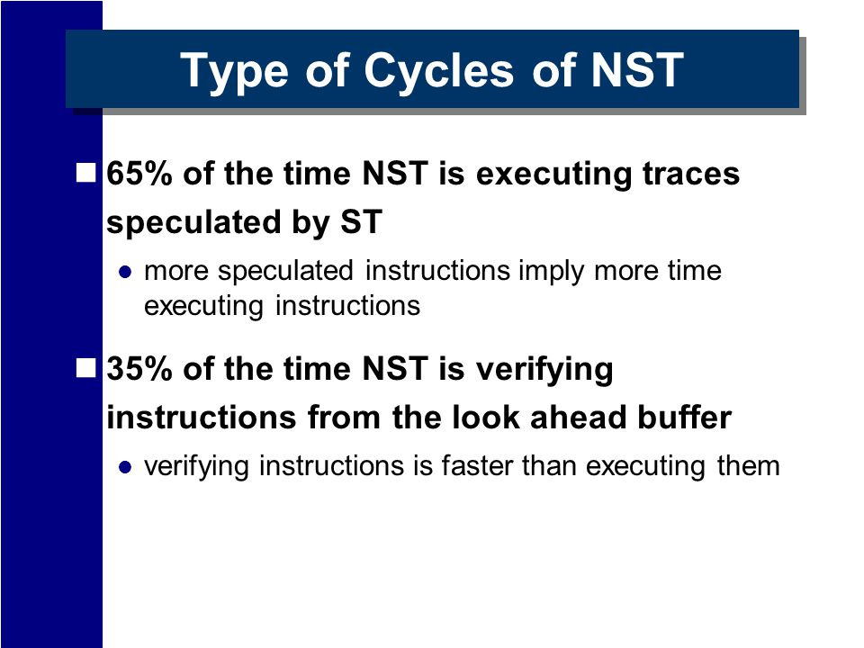 Type of Cycles of NST 65% of the time NST is executing traces speculated by ST more speculated instructions imply more time executing instructions 35% of the time NST is verifying instructions from the look ahead buffer verifying instructions is faster than executing them