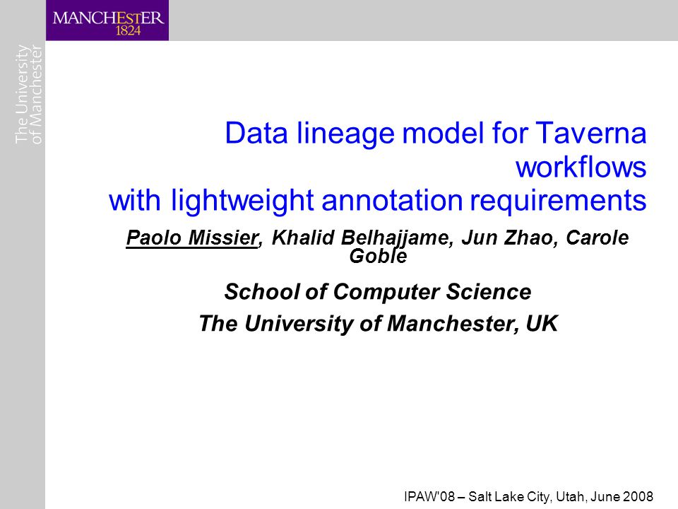 IPAW 08 – Salt Lake City, Utah, June 2008 Data lineage model for Taverna workflows with lightweight annotation requirements Paolo Missier, Khalid Belhajjame, Jun Zhao, Carole Goble School of Computer Science The University of Manchester, UK