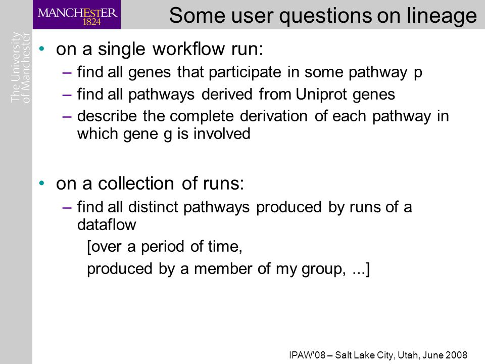 IPAW 08 – Salt Lake City, Utah, June 2008 Some user questions on lineage on a single workflow run: –find all genes that participate in some pathway p –find all pathways derived from Uniprot genes –describe the complete derivation of each pathway in which gene g is involved on a collection of runs: –find all distinct pathways produced by runs of a dataflow [over a period of time, produced by a member of my group,...]