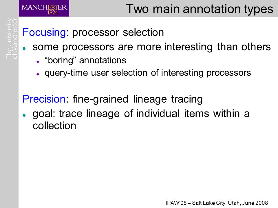 IPAW 08 – Salt Lake City, Utah, June 2008 Two main annotation types Focusing: processor selection some processors are more interesting than others boring annotations query-time user selection of interesting processors Precision: fine-grained lineage tracing goal: trace lineage of individual items within a collection