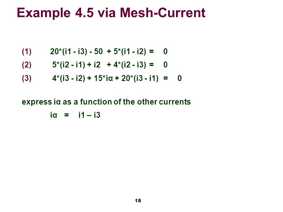 18 Example 4.5 via Mesh-Current   20*(i1 - i3) - 50 + 5*(i1 - i2)=0   5*(i2 - i1) + i2 + 4*(i2 - i3)=0   4*(i3 - i2) + 15*iα + 20*(i3 - i1)=0 express iα as a function of the other currents iα=i1 – i3