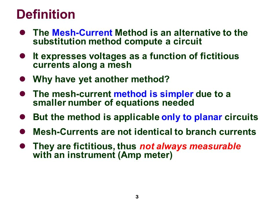 3 Definition The Mesh-Current Method is an alternative to the substitution method compute a circuit It expresses voltages as a function of fictitious currents along a mesh Why have yet another method.