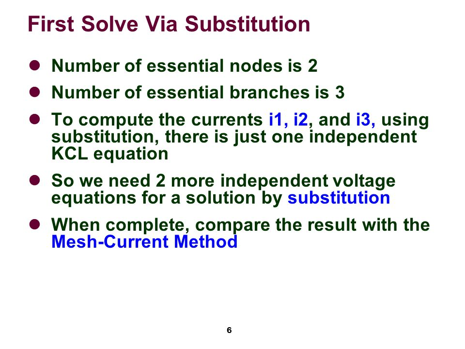 6 First Solve Via Substitution Number of essential nodes is 2 Number of essential branches is 3 To compute the currents i1, i2, and i3, using substitution, there is just one independent KCL equation So we need 2 more independent voltage equations for a solution by substitution When complete, compare the result with the Mesh-Current Method