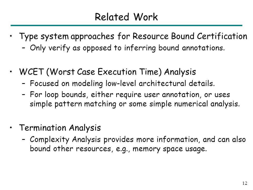 Related Work Type system approaches for Resource Bound Certification –Only verify as opposed to inferring bound annotations.