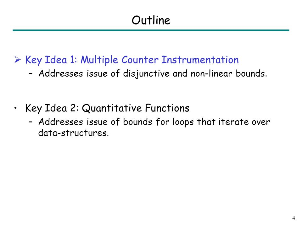 Outline  Key Idea 1: Multiple Counter Instrumentation –Addresses issue of disjunctive and non-linear bounds.