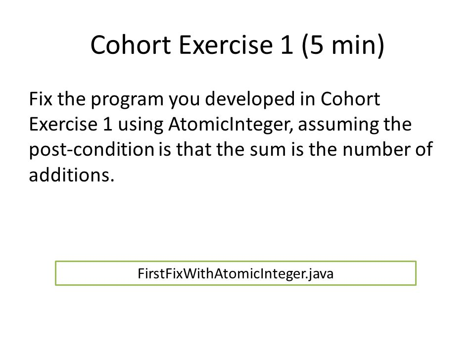 Cohort Exercise 1 (5 min) Fix the program you developed in Cohort Exercise 1 using AtomicInteger, assuming the post-condition is that the sum is the number of additions.