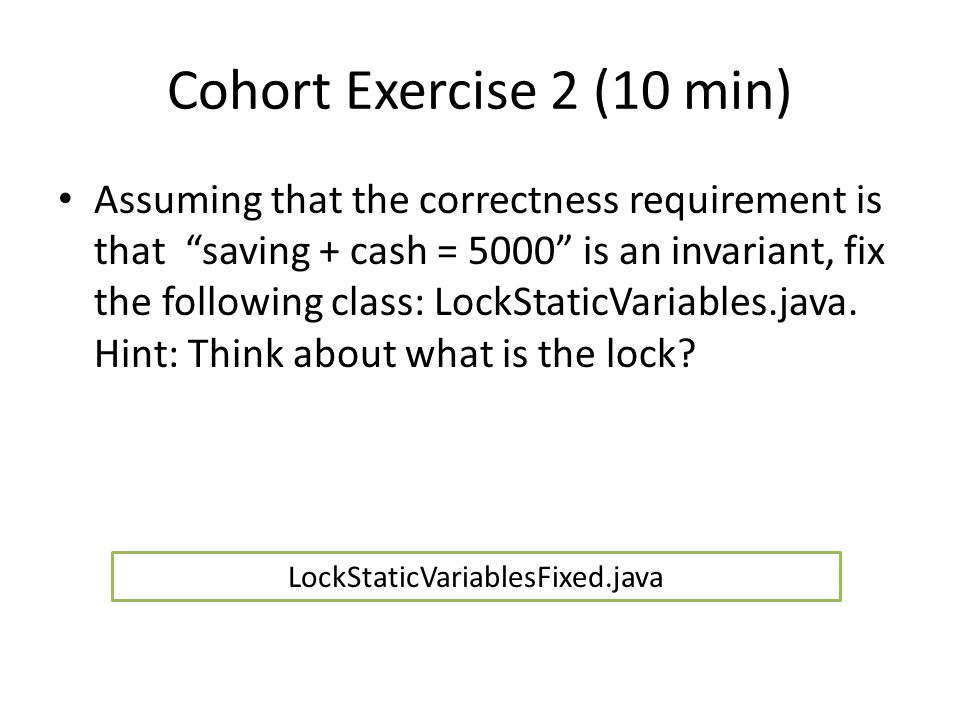 Cohort Exercise 2 (10 min) Assuming that the correctness requirement is that saving + cash = 5000 is an invariant, fix the following class: LockStaticVariables.java.