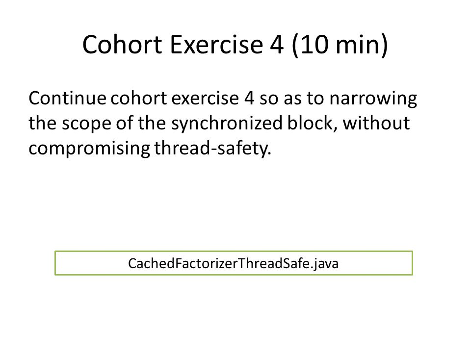 Cohort Exercise 4 (10 min) Continue cohort exercise 4 so as to narrowing the scope of the synchronized block, without compromising thread-safety.