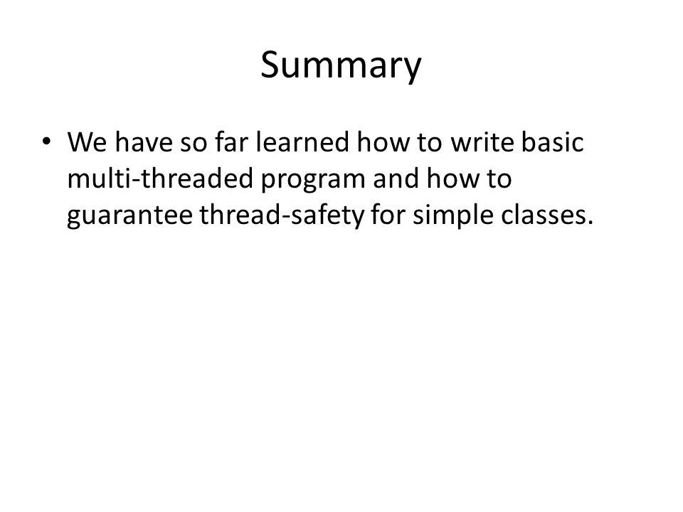 Summary We have so far learned how to write basic multi-threaded program and how to guarantee thread-safety for simple classes.