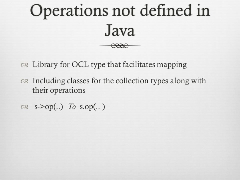 Operations not defined in Java  Library for OCL type that facilitates mapping  Including classes for the collection types along with their operations  s->op(..) To s.op(..