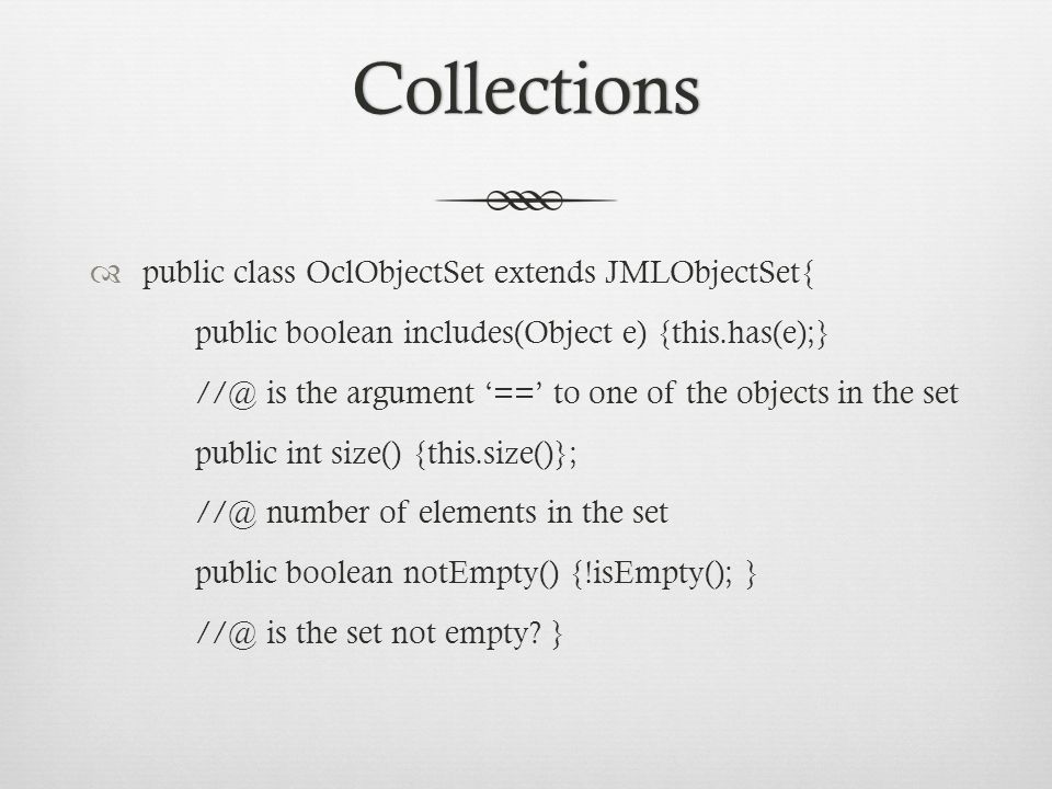 Collections  public class OclObjectSet extends JMLObjectSet{ public boolean includes(Object e) {this.has(e);} //@ is the argument '==' to one of the objects in the set public int size() {this.size()}; //@ number of elements in the set public boolean notEmpty() {!isEmpty(); } //@ is the set not empty.