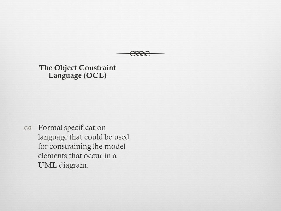 The Object Constraint Language (OCL)  Formal specification language that could be used for constraining the model elements that occur in a UML diagram.