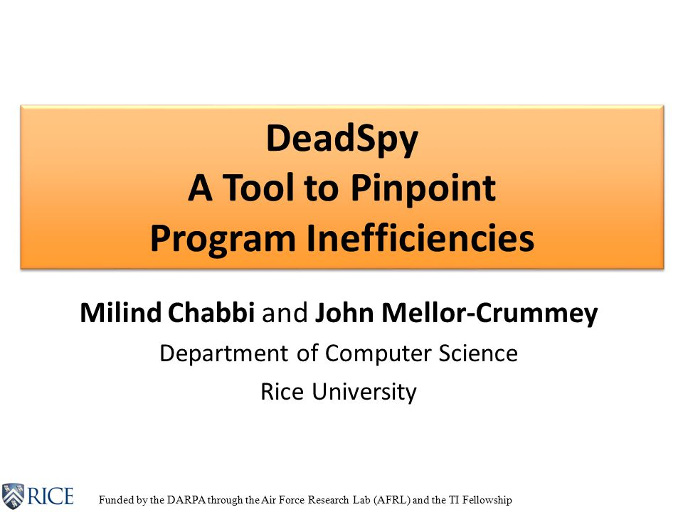 DeadSpy A Tool to Pinpoint Program Inefficiencies Milind Chabbi and John Mellor-Crummey Department of Computer Science Rice University Funded by the DARPA through the Air Force Research Lab (AFRL) and the TI Fellowship
