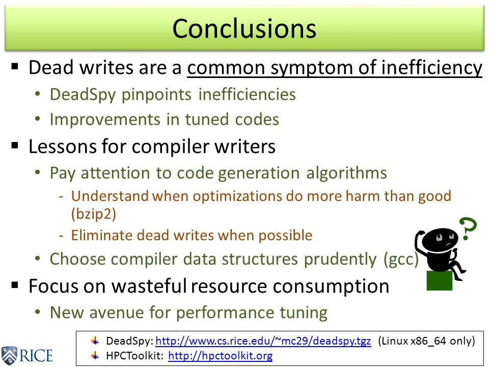 Conclusions  Dead writes are a common symptom of inefficiency DeadSpy pinpoints inefficiencies Improvements in tuned codes  Lessons for compiler writers Pay attention to code generation algorithms ‐Understand when optimizations do more harm than good (bzip2) ‐Eliminate dead writes when possible Choose compiler data structures prudently (gcc)  Focus on wasteful resource consumption New avenue for performance tuning DeadSpy: http://www.cs.rice.edu/~mc29/deadspy.tgz (Linux x86_64 only)http://www.cs.rice.edu/~mc29/deadspy.tgz HPCToolkit: http://hpctoolkit.orghttp://hpctoolkit.org