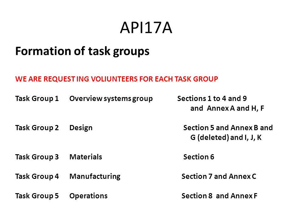 API17A Formation of task groups WE ARE REQUEST ING VOLIUNTEERS FOR EACH TASK GROUP Task Group 1 Overview systems group Sections 1 to 4 and 9 and Annex A and H, F Task Group 2 Design Section 5 and Annex B and G (deleted) and I, J, K Task Group 3 Materials Section 6 Task Group 4 Manufacturing Section 7 and Annex C Task Group 5 Operations Section 8 and Annex F