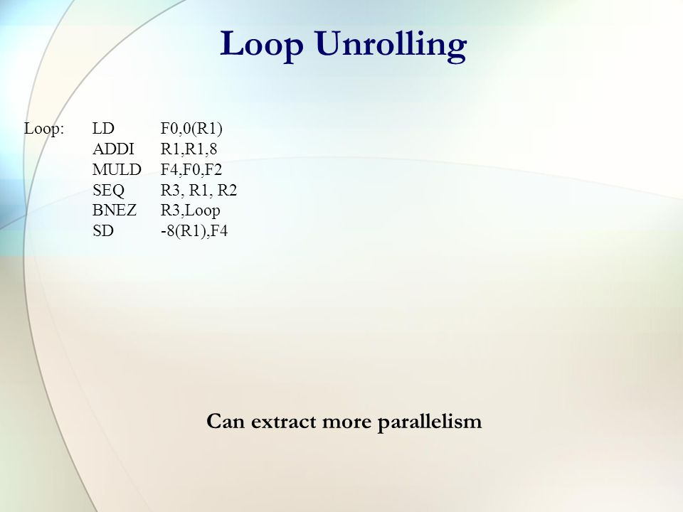Instruction Scheduling Loop:LDF0,0(R1) MULDF4,F0,F2 SD0(R1),F4 ADDIR1,R1,8 SEQ R3, R1, R2 BNEZR3,Loop NOP Loop:LDF0,0(R1) ADDIR1,R1,8 MULDF4,F0,F2 SEQ R3, R1, R2 BNEZR3,Loop SD-8(R1),F4 Cycles/iteration