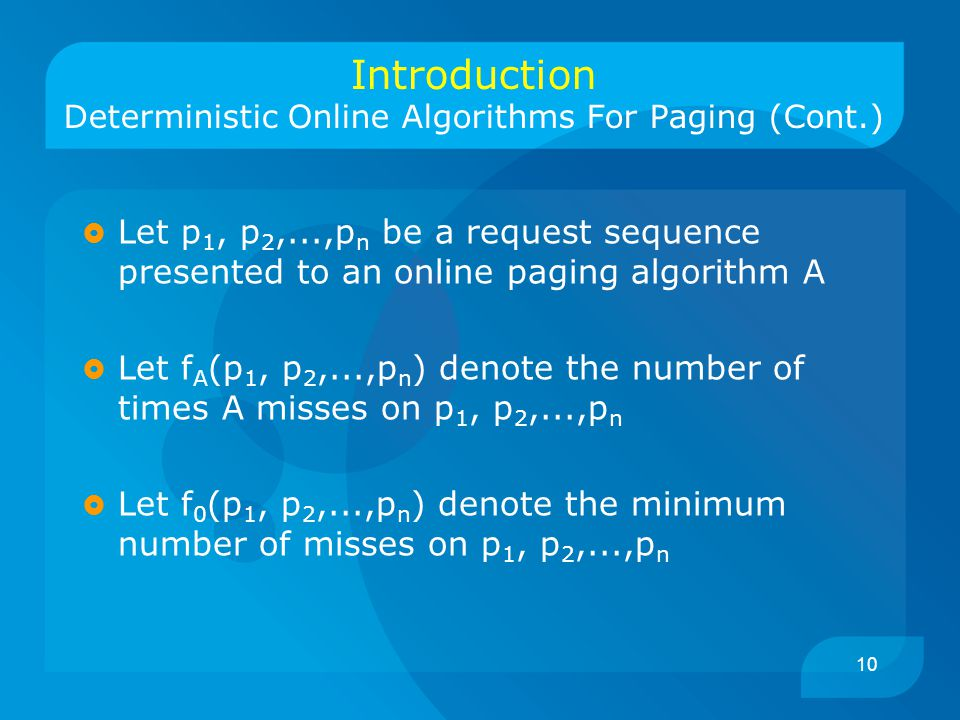 10 Introduction Deterministic Online Algorithms For Paging (Cont.)  Let p 1, p 2,...,p n be a request sequence presented to an online paging algorithm A  Let f A (p 1, p 2,...,p n ) denote the number of times A misses on p 1, p 2,...,p n  Let f 0 (p 1, p 2,...,p n ) denote the minimum number of misses on p 1, p 2,...,p n