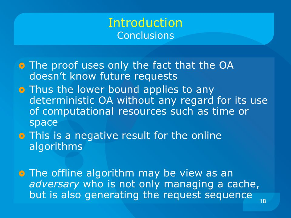 18 Introduction Conclusions  The proof uses only the fact that the OA doesn't know future requests  Thus the lower bound applies to any deterministic OA without any regard for its use of computational resources such as time or space  This is a negative result for the online algorithms  The offline algorithm may be view as an adversary who is not only managing a cache, but is also generating the request sequence