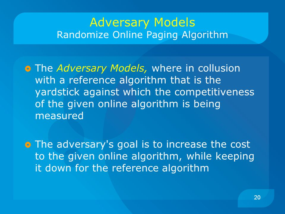 20 Adversary Models Randomize Online Paging Algorithm  The Adversary Models, where in collusion with a reference algorithm that is the yardstick against which the competitiveness of the given online algorithm is being measured  The adversary s goal is to increase the cost to the given online algorithm, while keeping it down for the reference algorithm