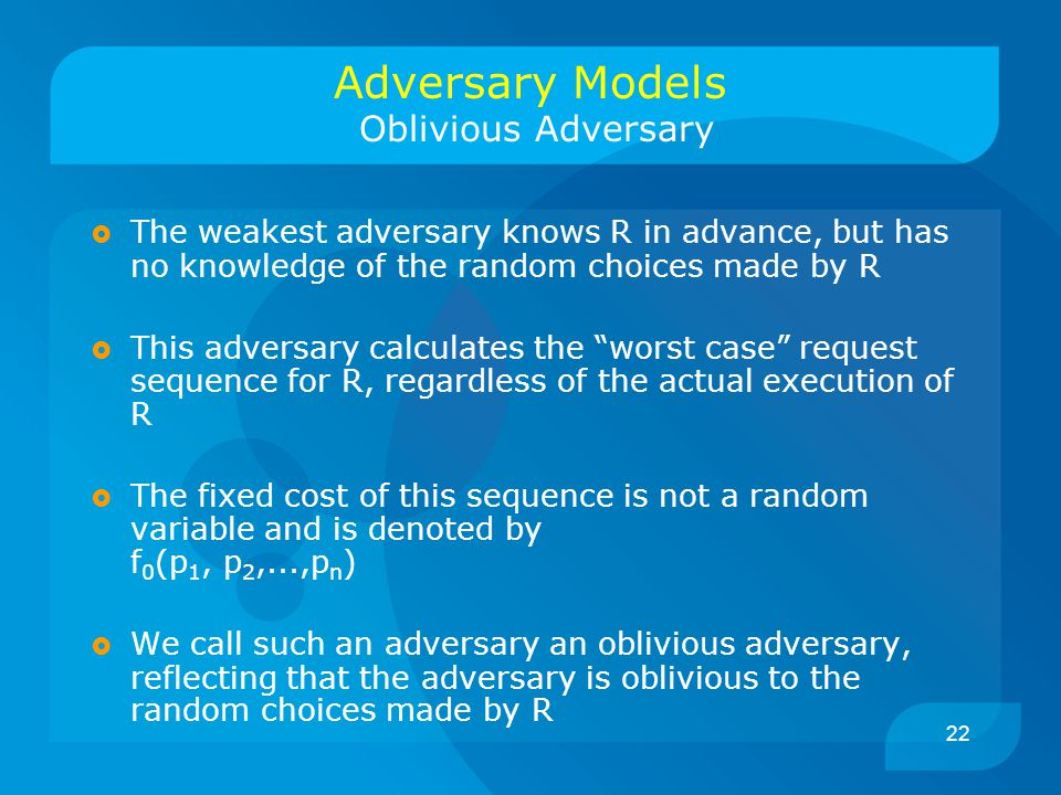 22 Adversary Models Oblivious Adversary  The weakest adversary knows R in advance, but has no knowledge of the random choices made by R  This adversary calculates the worst case request sequence for R, regardless of the actual execution of R  The fixed cost of this sequence is not a random variable and is denoted by f 0 (p 1, p 2,...,p n )  We call such an adversary an oblivious adversary, reflecting that the adversary is oblivious to the random choices made by R
