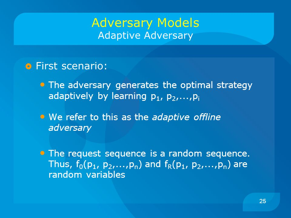 25  First scenario: The adversary generates the optimal strategy adaptively by learning p 1, p 2,...,p i We refer to this as the adaptive offline adversary The request sequence is a random sequence.