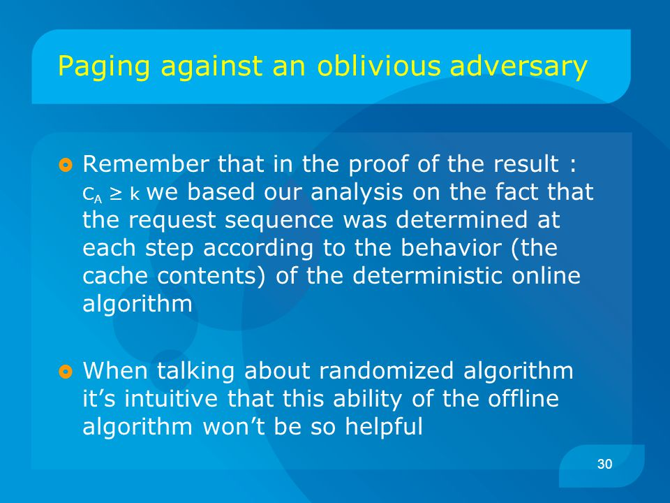 30 Paging against an oblivious adversary  Remember that in the proof of the result : C A ≥ k we based our analysis on the fact that the request sequence was determined at each step according to the behavior (the cache contents) of the deterministic online algorithm  When talking about randomized algorithm it's intuitive that this ability of the offline algorithm won't be so helpful