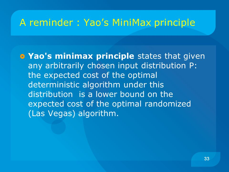 33 A reminder : Yao's MiniMax principle  Yao s minimax principle states that given any arbitrarily chosen input distribution P: the expected cost of the optimal deterministic algorithm under this distribution is a lower bound on the expected cost of the optimal randomized (Las Vegas) algorithm.