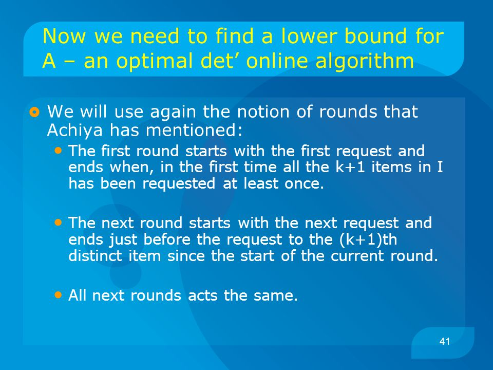 41 Now we need to find a lower bound for A – an optimal det' online algorithm  We will use again the notion of rounds that Achiya has mentioned: The first round starts with the first request and ends when, in the first time all the k+1 items in I has been requested at least once.