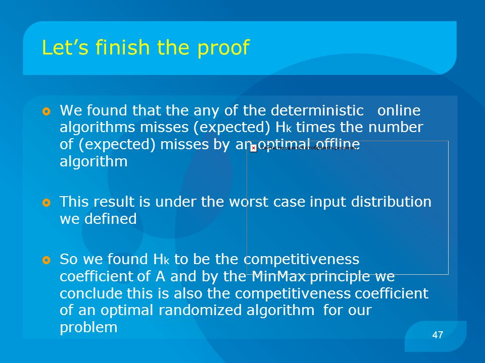 47 Let's finish the proof  We found that the any of the deterministic online algorithms misses (expected) H k times the number of (expected) misses by an optimal offline algorithm  This result is under the worst case input distribution we defined  So we found H k to be the competitiveness coefficient of A and by the MinMax principle we conclude this is also the competitiveness coefficient of an optimal randomized algorithm for our problem