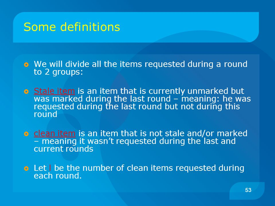 53 Some definitions  We will divide all the items requested during a round to 2 groups:  Stale item is an item that is currently unmarked but was marked during the last round – meaning: he was requested during the last round but not during this round  clean item is an item that is not stale and/or marked – meaning it wasn't requested during the last and current rounds  Let l be the number of clean items requested during each round.