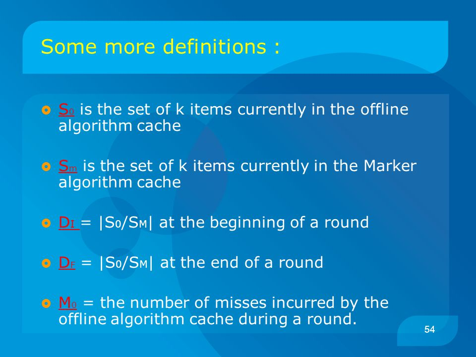 54 Some more definitions :  S 0 is the set of k items currently in the offline algorithm cache  S m is the set of k items currently in the Marker algorithm cache  D I = |S 0 /S M | at the beginning of a round  D F = |S 0 /S M | at the end of a round  M 0 = the number of misses incurred by the offline algorithm cache during a round.