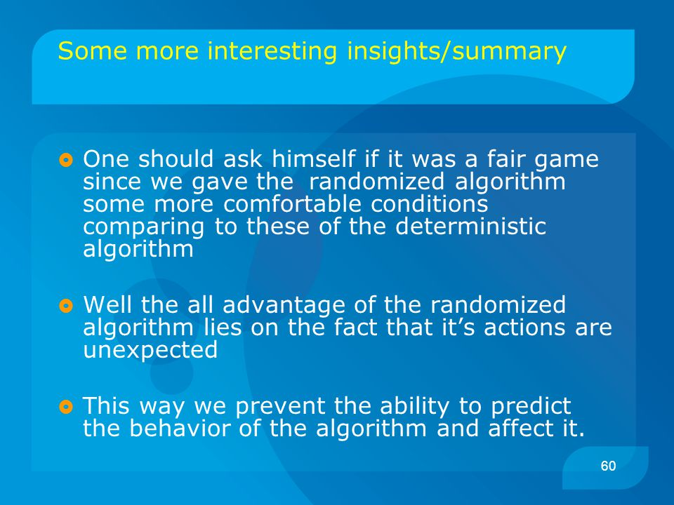 60 Some more interesting insights/summary  One should ask himself if it was a fair game since we gave the randomized algorithm some more comfortable conditions comparing to these of the deterministic algorithm  Well the all advantage of the randomized algorithm lies on the fact that it's actions are unexpected  This way we prevent the ability to predict the behavior of the algorithm and affect it.