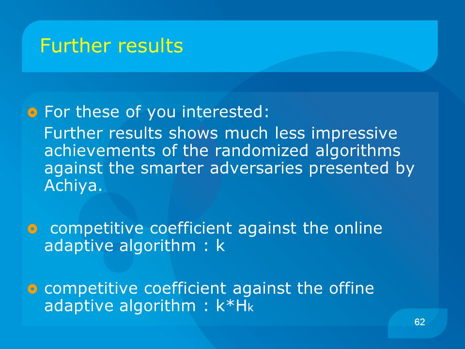 62 Further results  For these of you interested: Further results shows much less impressive achievements of the randomized algorithms against the smarter adversaries presented by Achiya.
