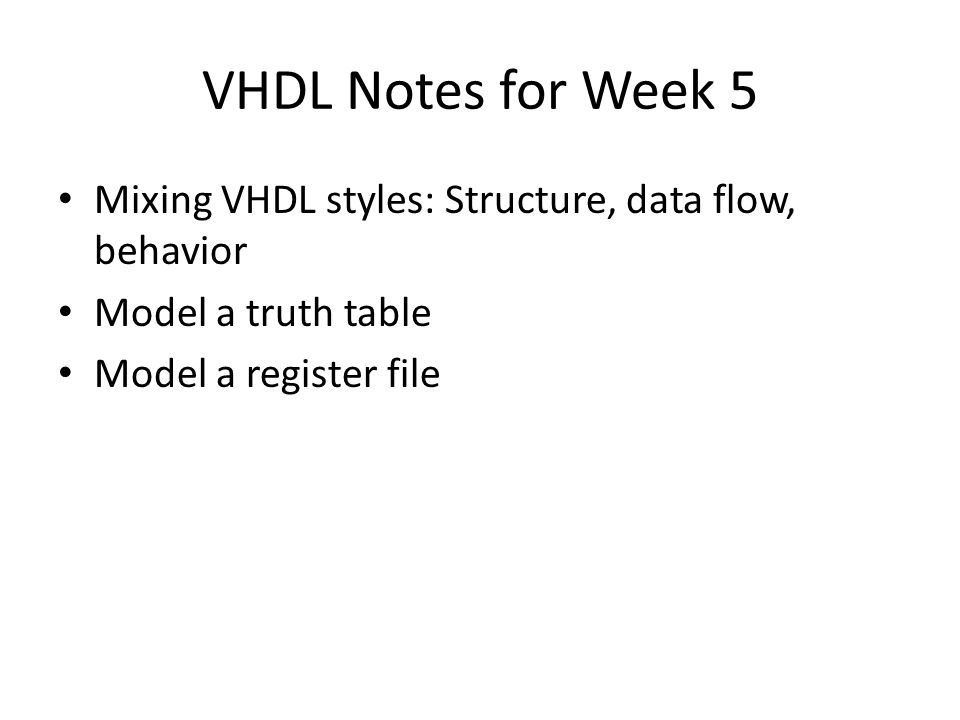 VHDL Notes for Week 5 Mixing VHDL styles: Structure, data flow, behavior Model a truth table Model a register file